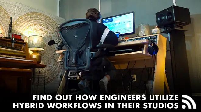 Find Out How Engineers Utilize Hybrid Workflows In Their Studios